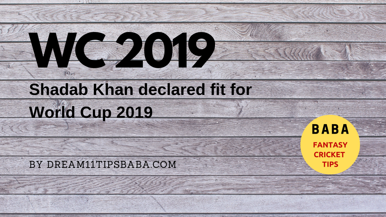 WC 2019 - Shadab Khan Declared Fit